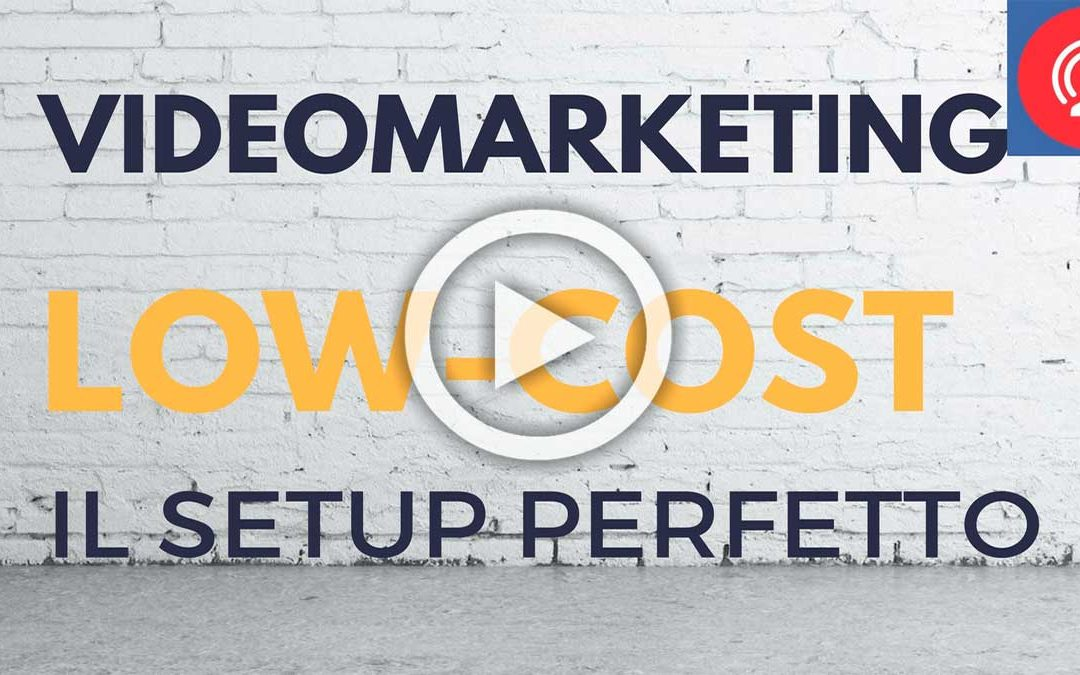 Videomarketing Low Cost – Il setup perfetto